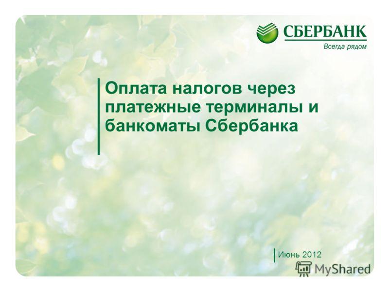 1 Оплата налогов через платежные терминалы и банкоматы Сбербанка Июнь 2012