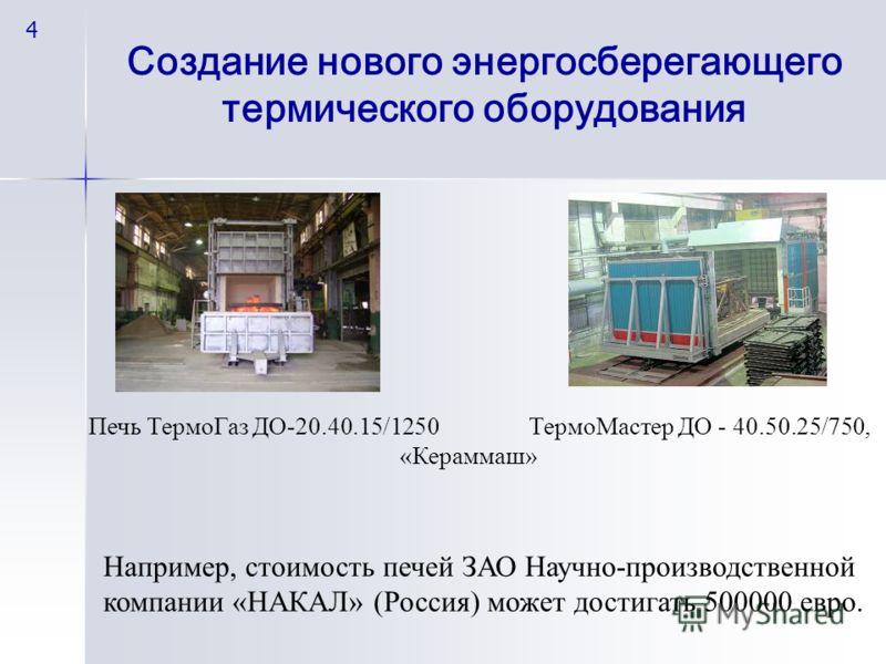 Печь ТермоГаз ДО-20.40.15/1250 ТермоМастер ДО - 40.50.25/750, «Кераммаш» Например, стоимость печей ЗАО Научно-производственной компании «НАКАЛ» (Россия) может достигать 500000 евро. Создание нового энергосберегающего термического оборудования 4