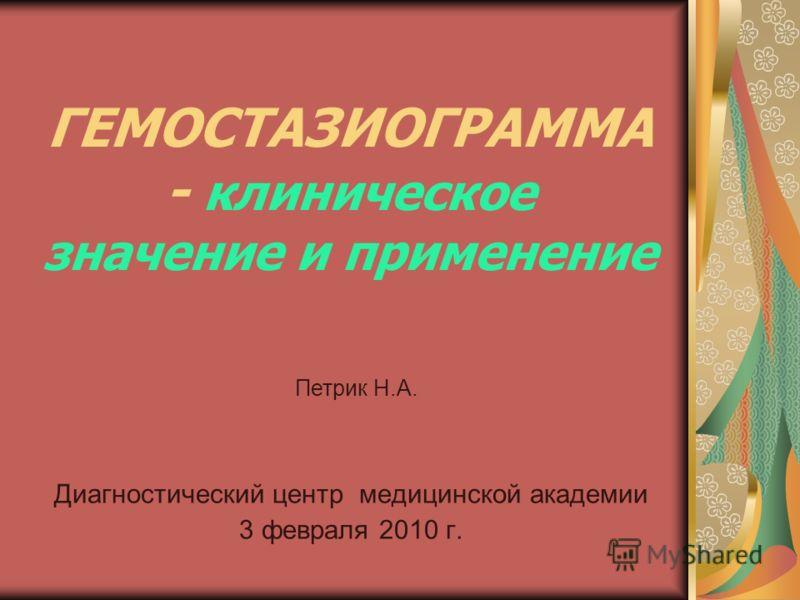 Диагностический центр медицинской академии 3 февраля 2010 г. ГЕМОСТАЗИОГРАММА - клиническое значение и применение Петрик Н.А.