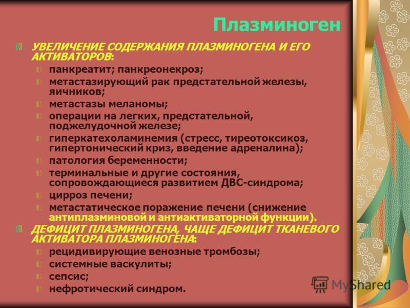 Плазминоген УВЕЛИЧЕНИЕ СОДЕРЖАНИЯ ПЛАЗМИНОГЕНА И ЕГО АКТИВАТОРОВ: панкреатит; панкреонекроз; метастазирующий рак предстательной железы, яичников; метастазы меланомы; операции на легких, предстательной, поджелудочной железе; гиперкатехоламинемия (стре