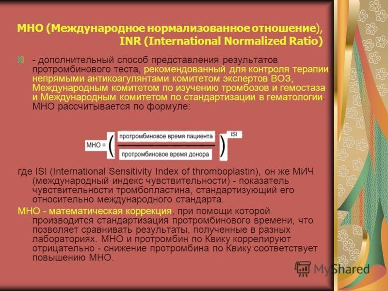 МНО (Международное нормализованное отношение), INR (International Normalized Ratio) - дополнительный способ представления результатов протромбинового теста, рекомендованный для контроля терапии непрямыми антикоагулянтами комитетом экспертов ВОЗ, Межд
