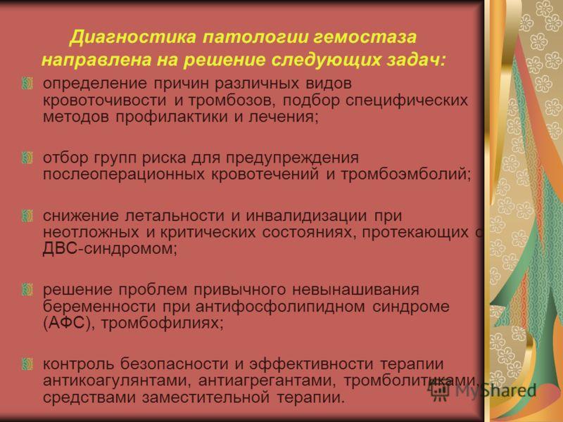 Диагностика патологии гемостаза направлена на решение следующих задач: определение причин различных видов кровоточивости и тромбозов, подбор специфических методов профилактики и лечения; отбор групп риска для предупреждения послеоперационных кровотеч