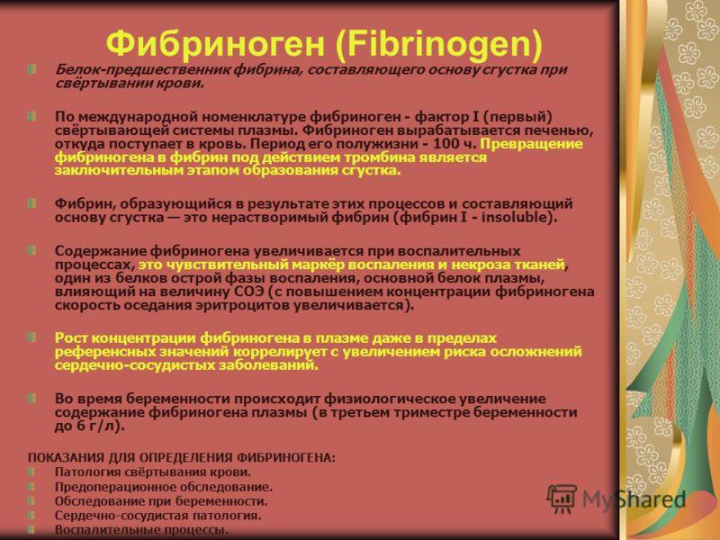 Фибриноген (Fibrinogen) Белок-предшественник фибрина, составляющего основу сгустка при свёртывании крови. По международной номенклатуре фибриноген - фактор I (первый) свёртывающей системы плазмы. Фибриноген вырабатывается печенью, откуда поступает в