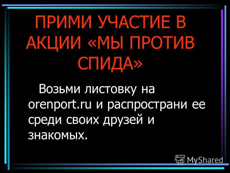 ПРИМИ УЧАСТИЕ В АКЦИИ «МЫ ПРОТИВ СПИДА» Возьми листовку на orenport.ru и распространи ее среди своих друзей и знакомых.