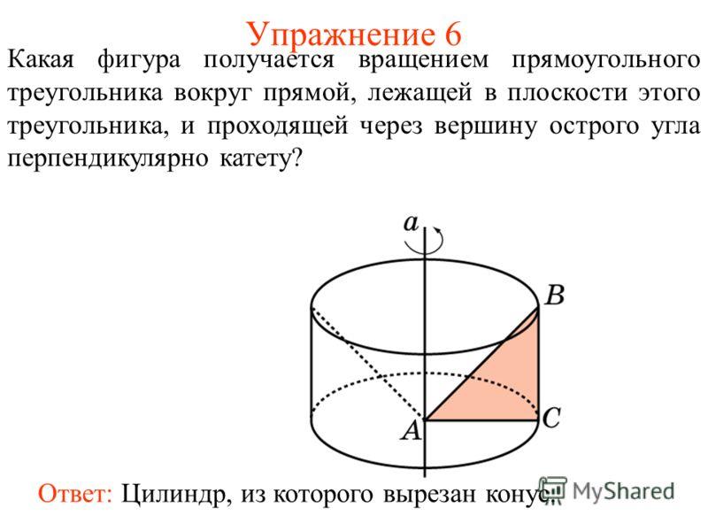 Упражнение 6 Какая фигура получается вращением прямоугольного треугольника вокруг прямой, лежащей в плоскости этого треугольника, и проходящей через вершину острого угла перпендикулярно катету? Ответ: Цилиндр, из которого вырезан конус.