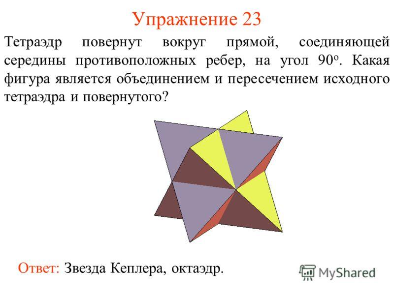 Упражнение 23 Тетраэдр повернут вокруг прямой, соединяющей середины противоположных ребер, на угол 90 о. Какая фигура является объединением и пересечением исходного тетраэдра и повернутого? Ответ: Звезда Кеплера, октаэдр.
