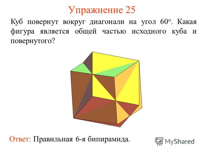 Упражнение 25 Куб повернут вокруг диагонали на угол 60 о. Какая фигура является общей частью исходного куба и повернутого? Ответ: Правильная 6-я бипирамида.