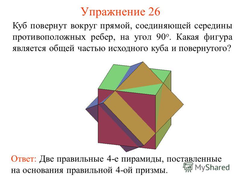 Упражнение 26 Куб повернут вокруг прямой, соединяющей середины противоположных ребер, на угол 90 о. Какая фигура является общей частью исходного куба и повернутого? Ответ: Две правильные 4-е пирамиды, поставленные на основания правильной 4-ой призмы.
