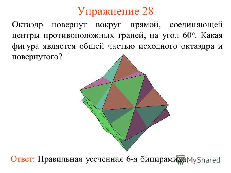 Упражнение 28 Октаэдр повернут вокруг прямой, соединяющей центры противоположных граней, на угол 60 о. Какая фигура является общей частью исходного октаэдра и повернутого? Ответ: Правильная усеченная 6-я бипирамида.