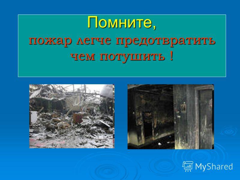 Помните, пожар легче предотвратить чем потушить !
