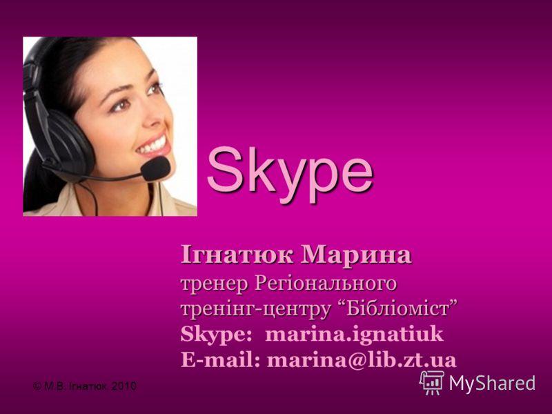 Skype Ігнатюк Марина тренер Регіонального тренінг-центру Бібліоміст Skype: marina.ignatiuk E-mail: marina@lib.zt.ua © М.В. Ігнатюк, 20101