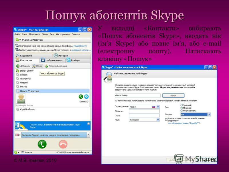 Пошук абонентів Skype У вкладці «Контакти» вибирають «Пошук абонентів Skype», вводять нік (імя Skype) або повне імя, або e-mail (електронну пошту). Натискають клавішу «Пошук» © М.В. Ігнатюк, 201014