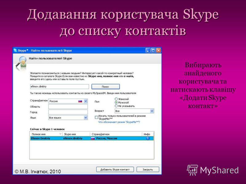 Додавання користувача Skype до списку контактів Вибирають знайденого користувача та натискають клавішу «Додати Skype контакт» © М.В. Ігнатюк, 201015