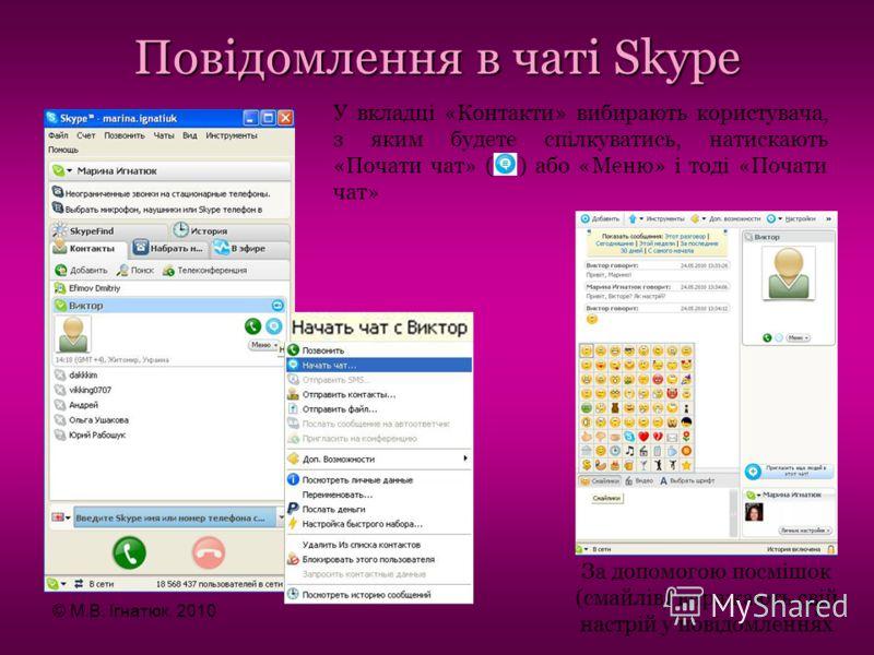 Повідомлення в чаті Skype За допомогою посмішок (смайлів) виражають свій настрій у повідомленнях У вкладці «Контакти» вибирають користувача, з яким будете спілкуватись, натискають «Почати чат» ( ) або «Меню» і тоді «Почати чат» © М.В. Ігнатюк, 201017