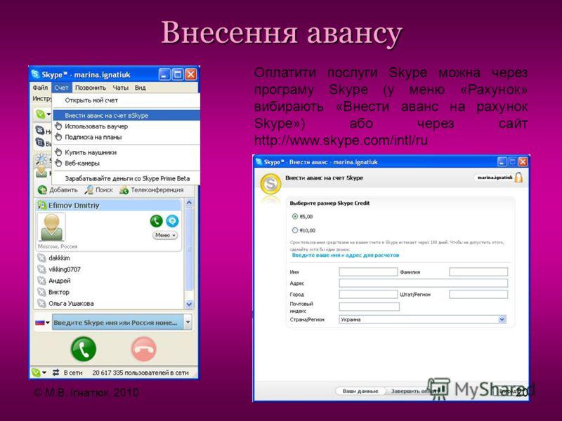 Внесення авансу Оплатити послуги Skype можна через програму Skype (у меню «Рахунок» вибирають «Внести аванс на рахунок Skype») або через сайт http://www.skype.com/intl/ru © М.В. Ігнатюк, 201020