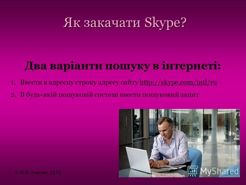 Як закачати Skype? Два варіанти пошуку в інтернеті: 1.Ввести в адресну строку адресу сайту http://skype.com/intl/ru 2.В будь-якій пошуковій системі ввести пошуковий запит © М.В. Ігнатюк, 20105