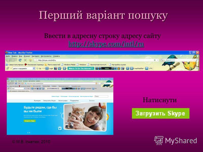http://skype.com/intl/ru http://skype.com/intl/ru Ввести в адресну строку адресу сайту http://skype.com/intl/ru http://skype.com/intl/ru Перший варіант пошуку Натиснути © М.В. Ігнатюк, 20106