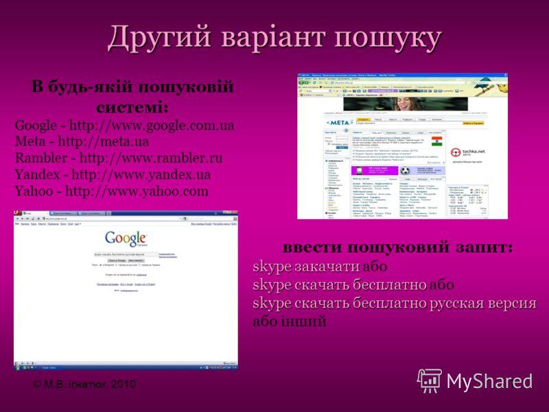 В будь-якій пошуковій системі: Google - http://www.google.com.ua Metа - http://meta.ua Rambler - http://www.rambler.ru Yandex - http://www.yandex.ua Yahoo - http://www.yahoo.com Другий варіант пошуку ввести пошуковий запит: skype закачати skype закач