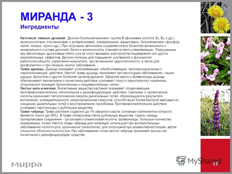 17 МИРАНДА - 3 Ингредиенты Автолизат пивных дрожжей. Дрожжи богаты витаминами группы В (фолиевая кислота, В 1, В 3 и др.), аминокислотами (глутаминовая и аспарагиновая), минеральными веществами, биоэлементами (фосфор, калий, железо, хром и др.). При