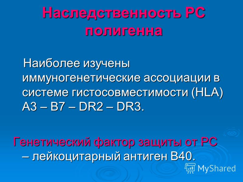 Наследственность РС полигенна Наиболее изучены иммуногенетические ассоциации в системе гистосовместимости (HLA) A3 – B7 – DR2 – DR3. Наиболее изучены иммуногенетические ассоциации в системе гистосовместимости (HLA) A3 – B7 – DR2 – DR3. Генетический ф