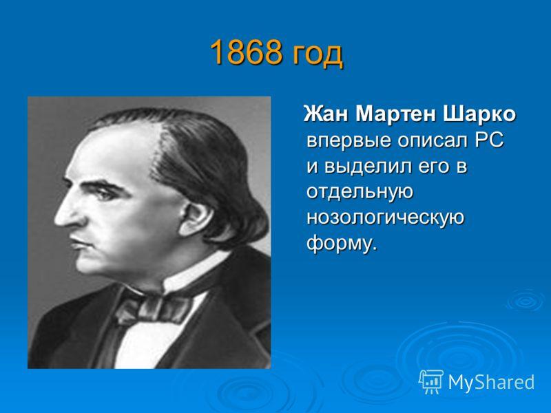 1868 год Жан Мартен Шарко впервые описал РС и выделил его в отдельную нозологическую форму. Жан Мартен Шарко впервые описал РС и выделил его в отдельную нозологическую форму.