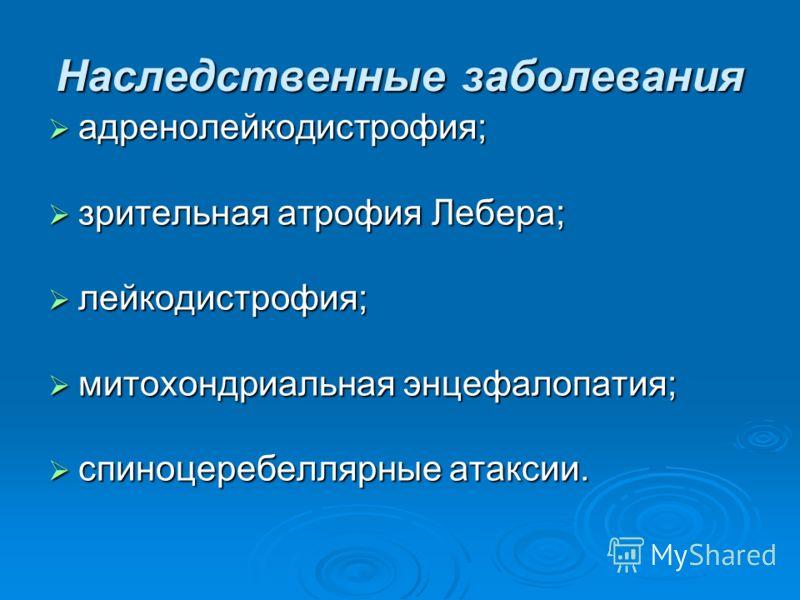Наследственные заболевания адренолейкодистрофия; адренолейкодистрофия; зрительная атрофия Лебера; зрительная атрофия Лебера; лейкодистрофия; лейкодистрофия; митохондриальная энцефалопатия; митохондриальная энцефалопатия; спиноцеребеллярные атаксии. с