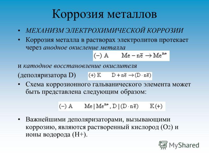 Коррозия металлов МЕХАНИЗМ ЭЛЕКТРОХИМИЧЕСКОЙ КОРРОЗИИ Коррозия металла в растворах электролитов протекает через анодное окисление металла и катодное восстановление окислителя (деполяризатора D) Схема коррозионного гальванического элемента может быть