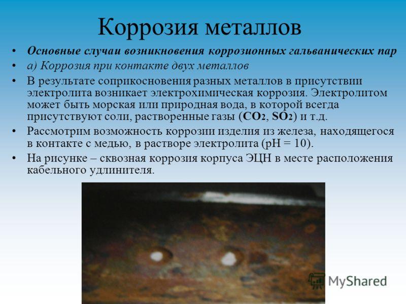 Коррозия металлов Основные случаи возникновения коррозионных гальванических пар а) Коррозия при контакте двух металлов В результате соприкосновения разных металлов в присутствии электролита возникает электрохимическая коррозия. Электролитом может быт