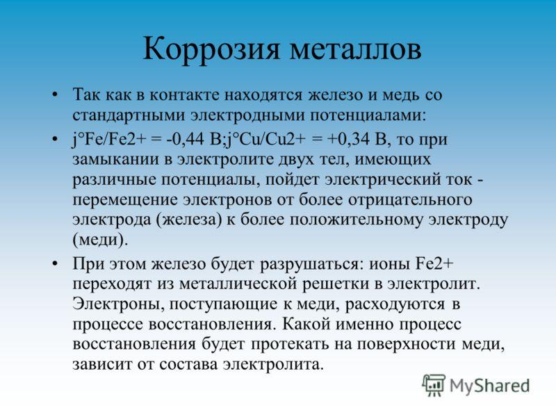 Коррозия металлов Так как в контакте находятся железо и медь со стандартными электродными потенциалами: j°Fe/Fe2+ = -0,44 В;j°Cu/Cu2+ = +0,34 В, то при замыкании в электролите двух тел, имеющих различные потенциалы, пойдет электрический ток - перемещ
