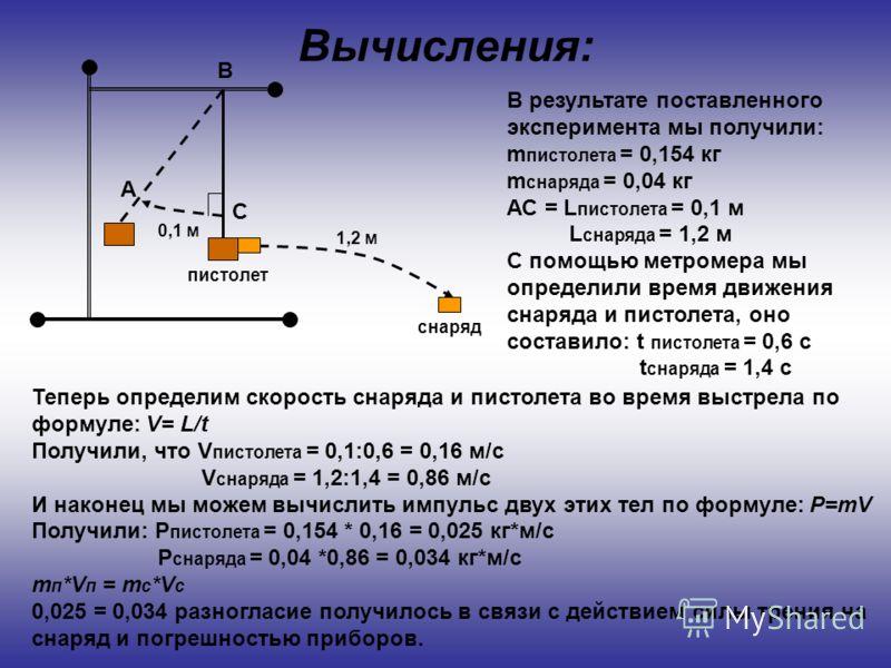 Вычисления: А В С В результате поставленного эксперимента мы получили: m пистолета = 0,154 кг m снаряда = 0,04 кг АС = L пистолета = 0,1 м L снаряда = 1,2 м С помощью метромера мы определили время движения снаряда и пистолета, оно составило: t пистол