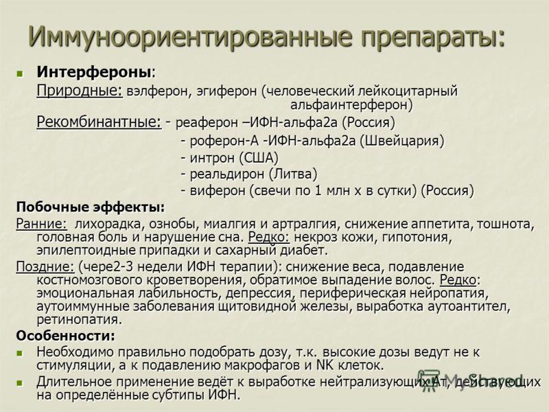 Иммуноориентированные препараты: Интерфероны: Интерфероны: Природные: вэлферон, эгиферон (человеческий лейкоцитарный альфаинтерферон) Рекомбинантные: - реаферон –ИФН-альфа2а (Россия) - роферон-А -ИФН-альфа2а (Швейцария) - интрон (США) - реальдирон (Л