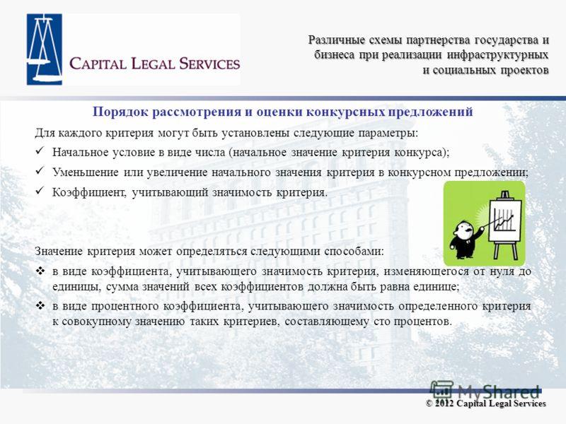 Различные схемы партнерства государства и бизнеса при реализации инфраструктурных и социальных проектов © 2012 Capital Legal Services Порядок рассмотрения и оценки конкурсных предложений Для каждого критерия могут быть установлены следующие параметры