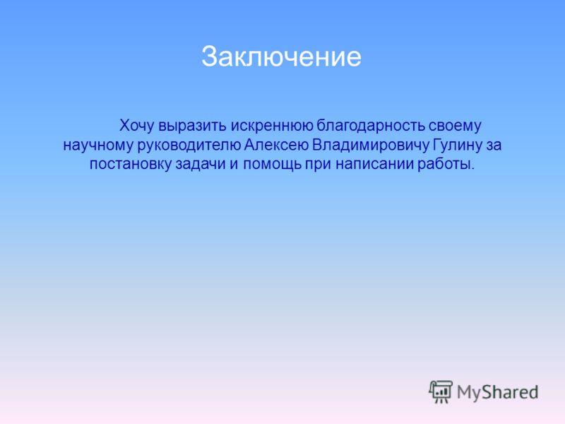 Заключение Хочу выразить искреннюю благодарность своему научному руководителю Алексею Владимировичу Гулину за постановку задачи и помощь при написании работы.