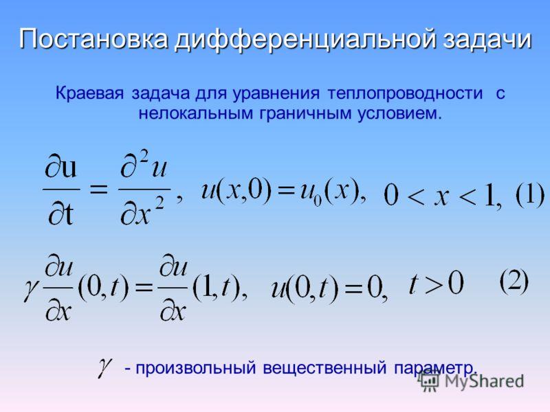 Постановка дифференциальной задачи Краевая задача для уравнения теплопроводности с нелокальным граничным условием. - произвольный вещественный параметр.