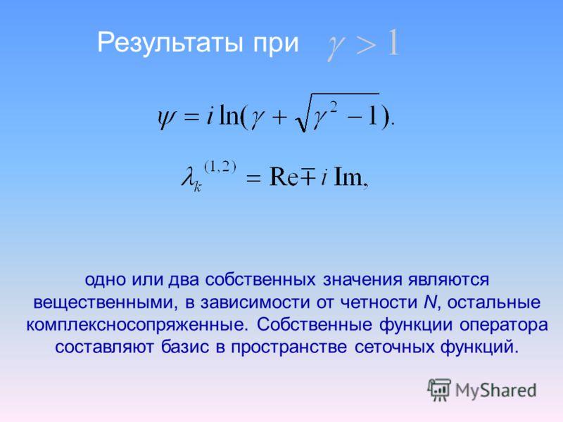 Результаты при одно или два собственных значения являются вещественными, в зависимости от четности N, остальные комплексносопряженные. Собственные функции оператора составляют базис в пространстве сеточных функций.