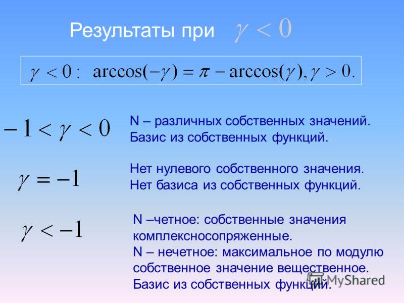 Результаты при N – различных собственных значений. Базис из собственных функций. Нет нулевого собственного значения. Нет базиса из собственных функций. N –четное: собственные значения комплексносопряженные. N – нечетное: максимальное по модулю собств