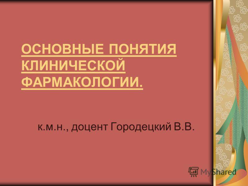 ОСНОВНЫЕ ПОНЯТИЯ КЛИНИЧЕСКОЙ ФАРМАКОЛОГИИ. к.м.н., доцент Городецкий В.В.