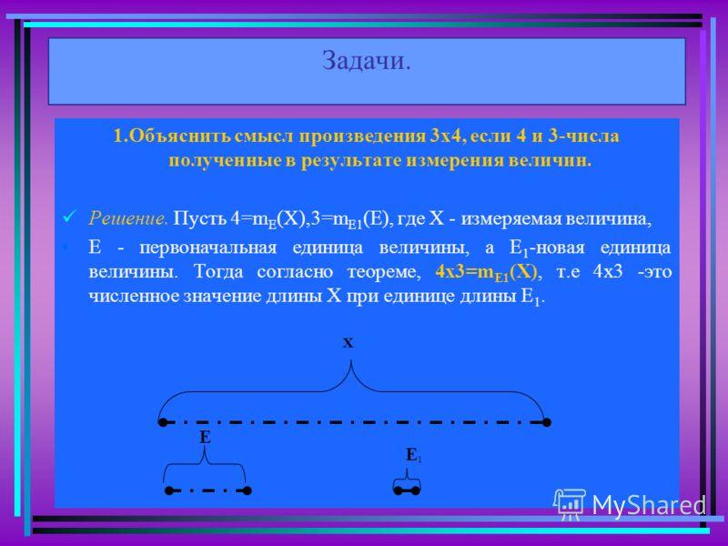 Задачи. 1.Объяснить смысл произведения 3х4, если 4 и 3-числа полученные в результате измерения величин. Решение. Пусть 4=m E (X),3=m E1 (E), где Х - измеряемая величина, Е - первоначальная единица величины, а Е 1 -новая единица величины. Тогда соглас