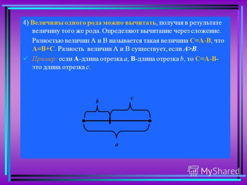 4) Величины одного рода можно вычитать, получая в результате величину того же рода. Определяют вычитание через сложение. Разностью величин А и В называется такая величина С=А-В, что А=В+С. Разность величин А и В существует, если А>В. Пример: если А-д