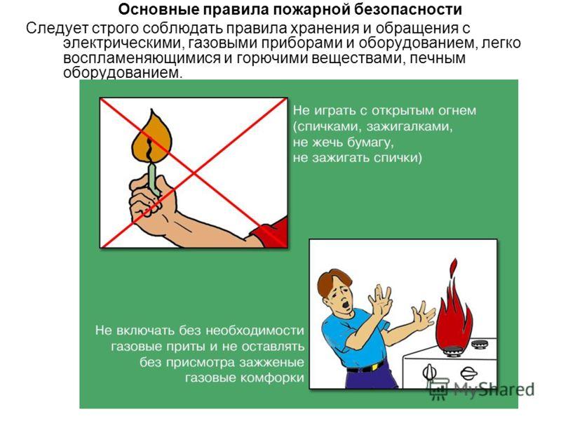 Основные правила пожарной безопасности Следует строго соблюдать правила хранения и обращения с электрическими, газовыми приборами и оборудованием, легко воспламеняющимися и горючими веществами, печным оборудованием.