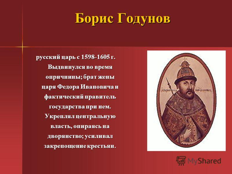 Борис Годунов русский царь с 1598-1605 г. Выдвинулся во время опричнины; брат жены царя Федора Ивановича и фактический правитель государства при нем. Укреплял центральную власть, опираясь на дворянство; усиливал закрепощение крестьян.
