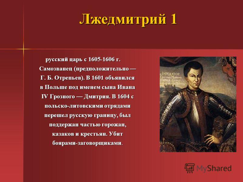 Лжедмитрий 1 русский царь с 1605-1606 г. Самозванец (предположительно Г. Б. Отрепьев). В 1601 объявился в Польше под именем сына Ивана IV Грозного Дмитрия. В 1604 с польско-литовскими отрядами перешел русскую границу, был поддержан частью горожан, ка