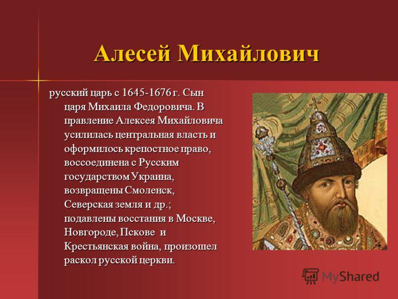 Алесей Михайлович русский царь с 1645-1676 г. Сын царя Михаила Федоровича. В правление Алексея Михайловича усилилась центральная власть и оформилось крепостное право, воссоединена с Русским государством Украина, возвращены Смоленск, Северская земля и