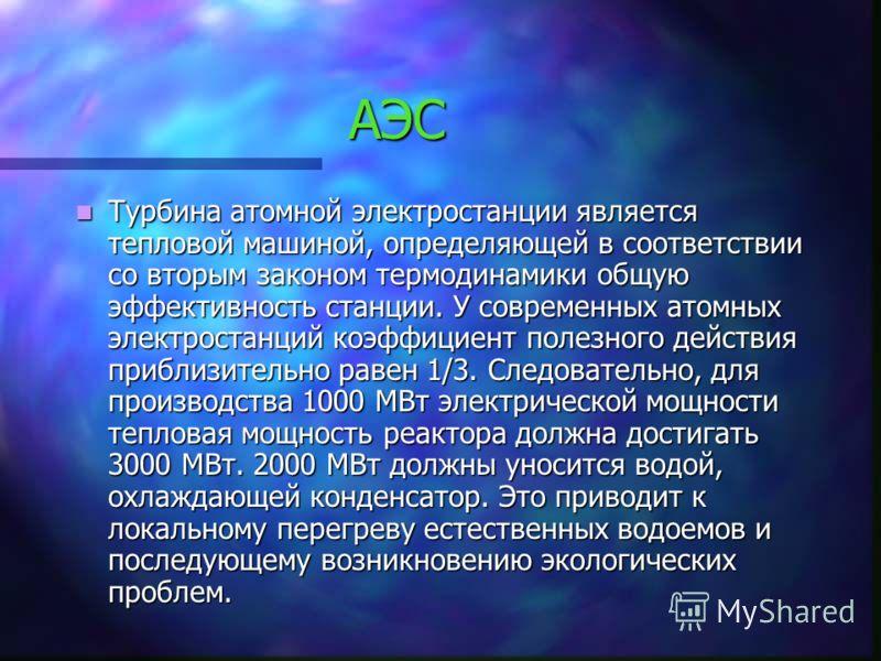 АЭС Турбина атомной электростанции является тепловой машиной, определяющей в соответствии со вторым законом термодинамики общую эффективность станции. У современных атомных электростанций коэффициент полезного действия приблизительно равен 1/3. Следо