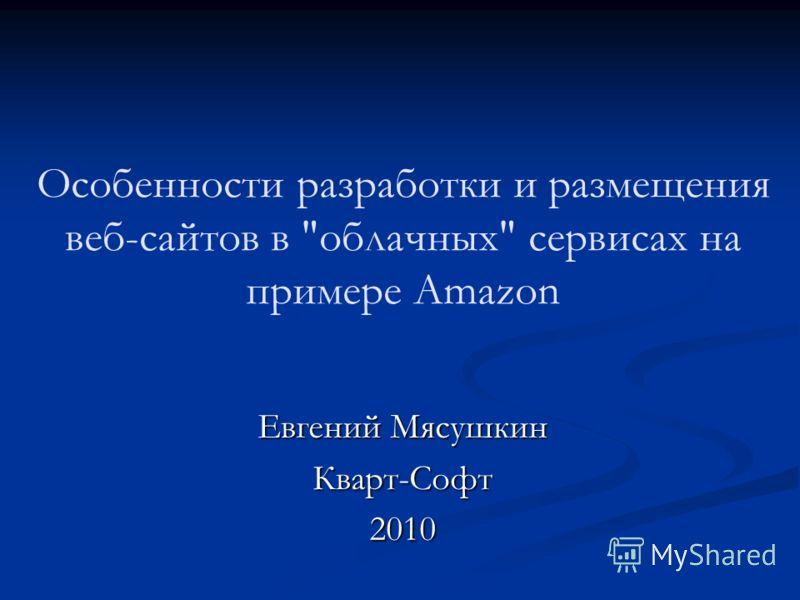 Особенности разработки и размещения веб-сайтов в облачных сервисах на примере Amazon Евгений Мясушкин Кварт-Софт2010