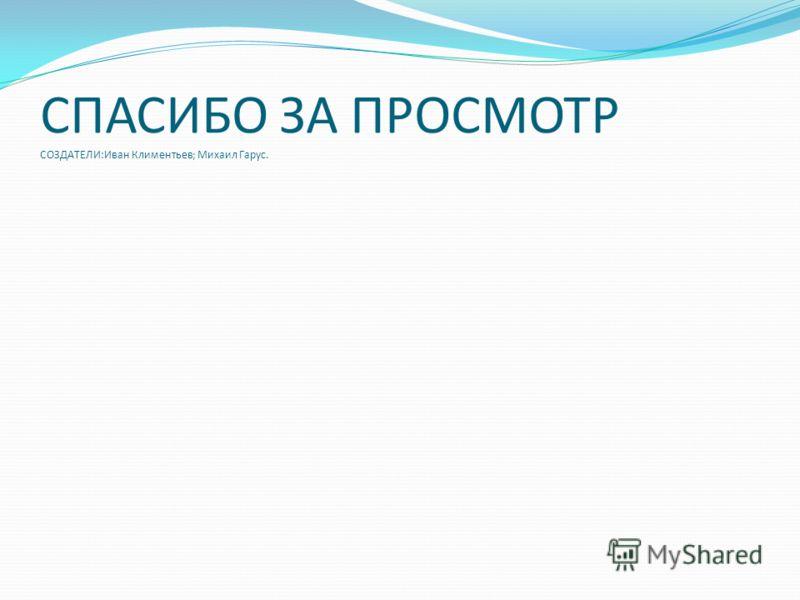 СПАСИБО ЗА ПРОСМОТР СОЗДАТЕЛИ:Иван Климентьев; Михаил Гарус.