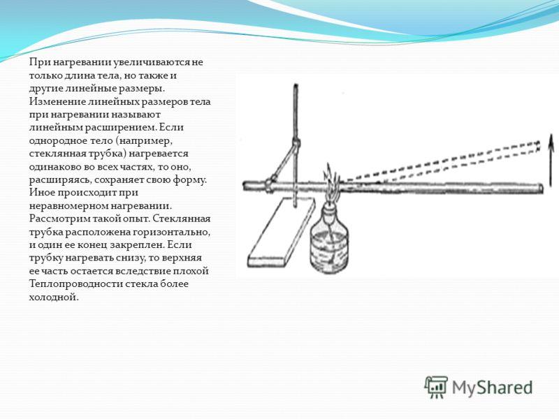 При нагревании увеличиваются не только длина тела, но также и другие линейные размеры. Изменение линейных размеров тела при нагревании называют линейным расширением. Если однородное тело (например, стеклянная трубка) нагревается одинаково во всех час