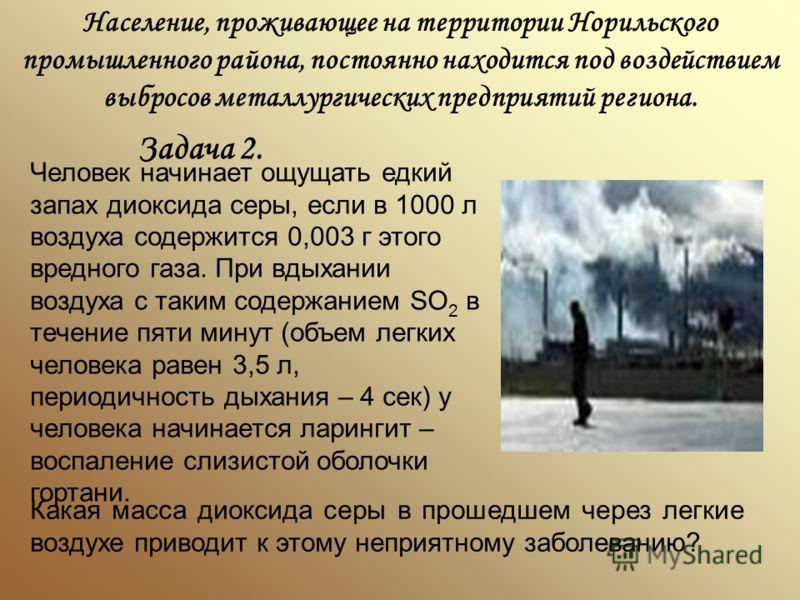 Население, проживающее на территории Норильского промышленного района, постоянно находится под воздействием выбросов металлургических предприятий региона. Задача 2. Человек начинает ощущать едкий запах диоксида серы, если в 1000 л воздуха содержится