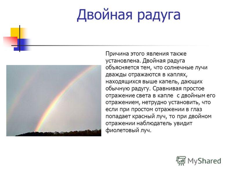 Двойная радуга Причина этого явления также установлена. Двойная радуга объясняется тем, что солнечные лучи дважды отражаются в каплях, находящихся выше капель, дающих обычную радугу. Сравнивая простое отражение света в капле с двойным его отражением,