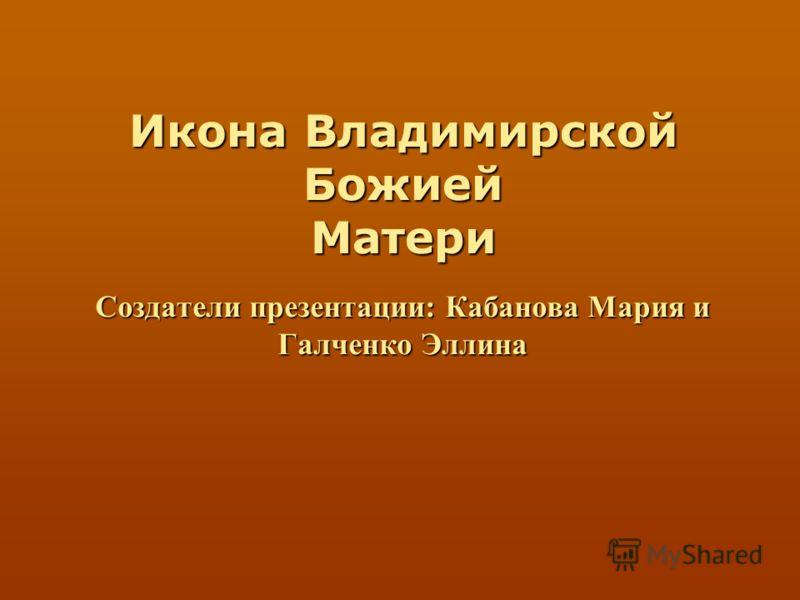 Создатели презентации: Кабанова Мария и Галченко Эллина Икона Владимирской Божией Матери
